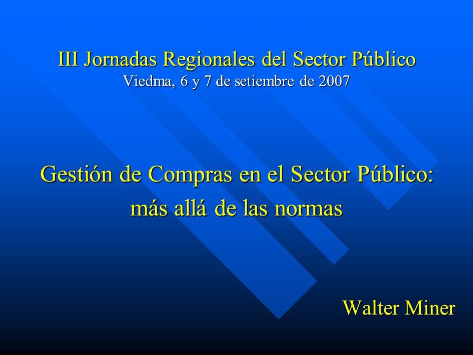 III Jornadas Regionales del Sector Público Viedma, 6 y 7 de setiembre de 2007 Gestión de Compras en el Sector Público: más allá de las normas Walter Miner