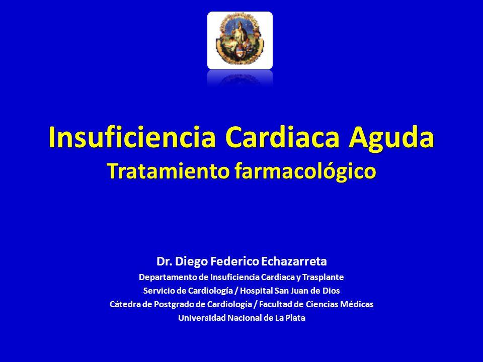 Insuficiencia Cardiaca Aguda Tratamiento farmacológico Dr. Diego Federico Echazarreta Departamento de Insuficiencia Cardiaca y Trasplante Servicio de