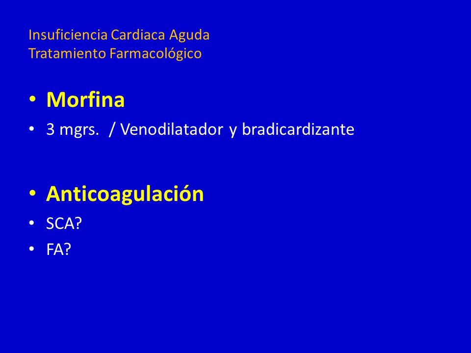 Morfina 3 mgrs. / Venodilatador y bradicardizante Anticoagulación SCA? FA? Insuficiencia Cardiaca Aguda Tratamiento Farmacológico