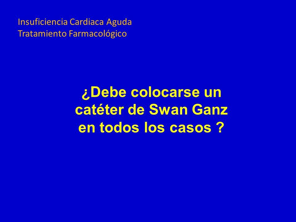 ¿Debe colocarse un catéter de Swan Ganz en todos los casos ? Insuficiencia Cardiaca Aguda Tratamiento Farmacológico