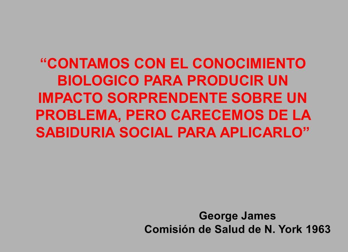 CONTAMOS CON EL CONOCIMIENTO BIOLOGICO PARA PRODUCIR UN IMPACTO SORPRENDENTE SOBRE UN PROBLEMA, PERO CARECEMOS DE LA SABIDURIA SOCIAL PARA APLICARLO George James Comisión de Salud de N.