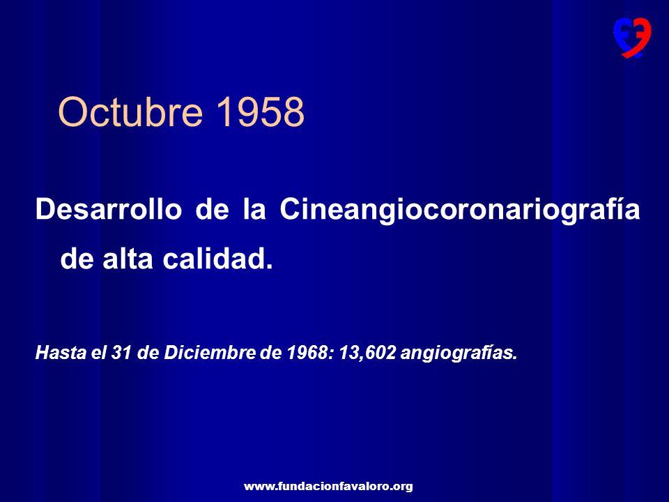 www.fundacionfavaloro.org Octubre 1958 Desarrollo de la Cineangiocoronariografía de alta calidad. Hasta el 31 de Diciembre de 1968: 13,602 angiografía