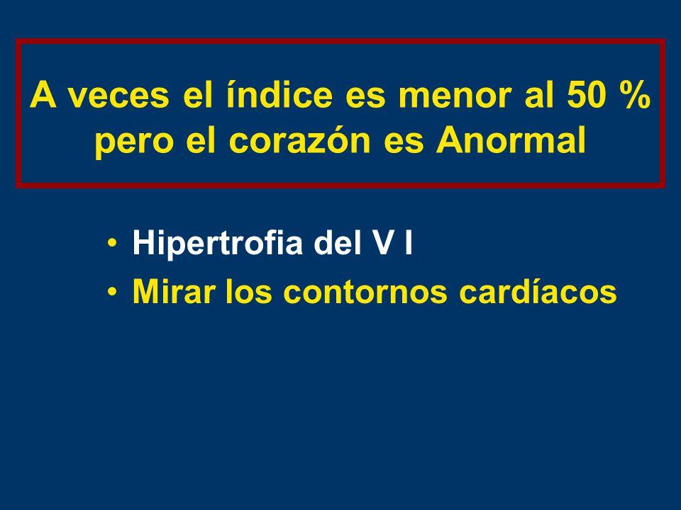 A veces el índice es menor al 50 % pero el corazón es Anormal Hipertrofia del V I Mirar los contornos cardíacos