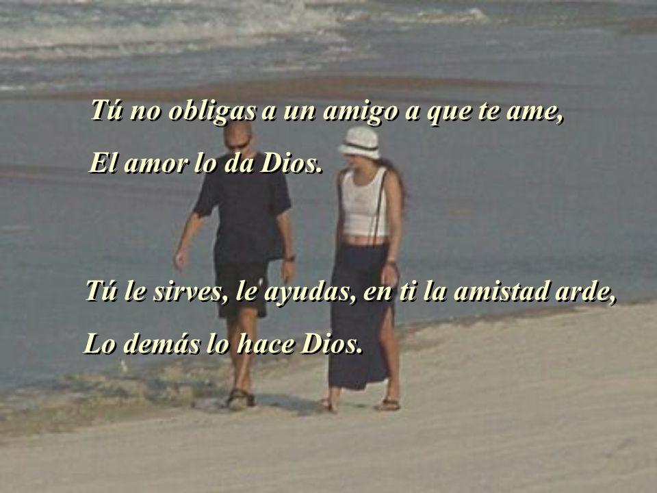 Tú no obligas a un amigo a que te ame, El amor lo da Dios. Tú no obligas a un amigo a que te ame, El amor lo da Dios. Tú le sirves, le ayudas, en ti l