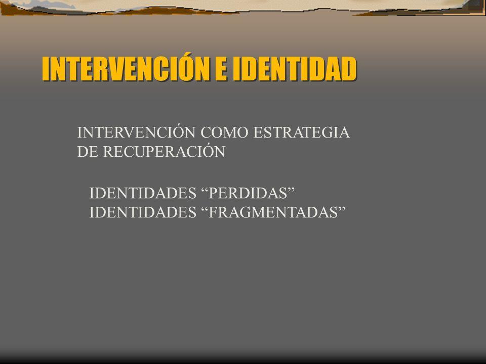 INTERVENCIÓN E IDENTIDAD INTERVENCIÓN COMO ESTRATEGIA DE RECUPERACIÓN IDENTIDADES PERDIDAS IDENTIDADES FRAGMENTADAS