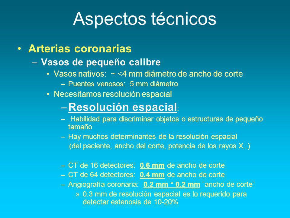 Arterias coronarias –Vasos de pequeño calibre Vasos nativos: ~ <4 mm diámetro de ancho de corte –Puentes venosos: 5 mm diámetro Necesitamos resolución espacial –Resolución espacial : – Habilidad para discriminar objetos o estructuras de pequeño tamaño –Hay muchos determinantes de la resolución espacial (del paciente, ancho del corte, potencia de los rayos X..) –CT de 16 detectores: 0.6 mm de ancho de corte –CT de 64 detectores: 0.4 mm de ancho de corte –Angiografía coronaria: 0.2 mm * 0.2 mm ¨ancho de corte¨ »0.3 mm de resolución espacial es lo requerido para detectar estenosis de 10-20%