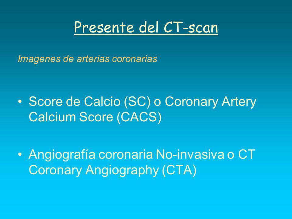 Presente del CT-scan Imagenes de arterias coronarias Score de Calcio (SC) o Coronary Artery Calcium Score (CACS) Angiografía coronaria No-invasiva o CT Coronary Angiography (CTA)