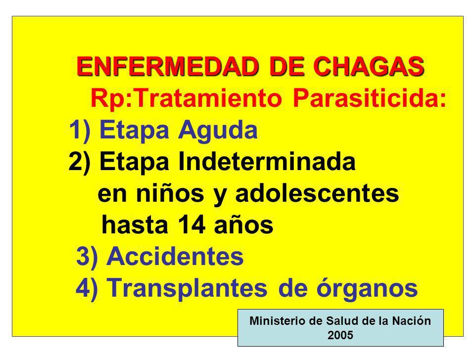 ENFERMEDAD DE CHAGAS ENFERMEDAD DE CHAGAS Rp:Tratamiento Parasiticida Benznidazol (comp 100 mg): 5 mg /kg /d, cada 12 h x 30 días en Chagas Agudo x 60 días en Indeterminado Ministerio de Salud, 2005 Ministerio de Salud de la Nación - 1998