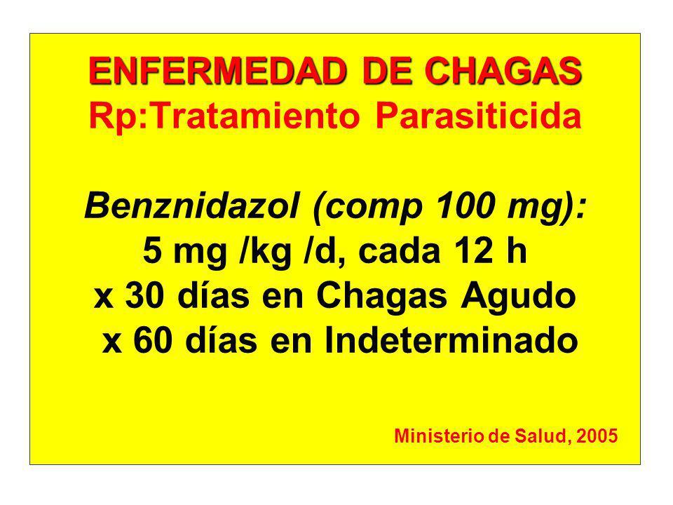ENFERMEDAD DE CHAGAS ENFERMEDAD DE CHAGAS Rp:Tratamiento Parasiticida: Nifurtimox (comp 120 mg): RN- 2 meses: 10 mg/kg/d x 2 Lactantes- 2ª infancia: 10 mg/kg/d x 3 Adolescentes- Ad joven: 8 mg/kg/d x 3 Adultos: 8 mg/kg/d x 3 (no > 700 mg/d x 60 días) Ministerio de Salud, 2005 Ministerio de Salud de la Nación - 1998