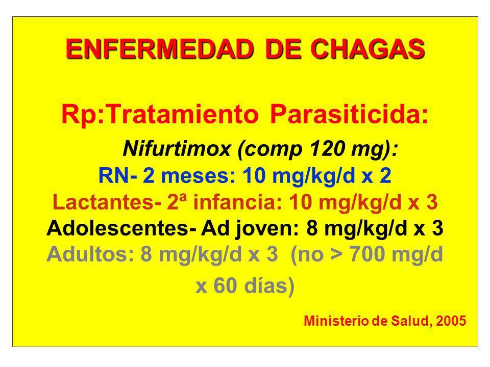 ENFERMEDAD DE CHAGAS ENFERMEDAD DE CHAGAS Rp:Tratamiento Parasiticida: Nifurtimox (comp 120 mg): RN- 2 meses: 10 mg/kg/d x 2 Lactantes- 2ª infancia: 1