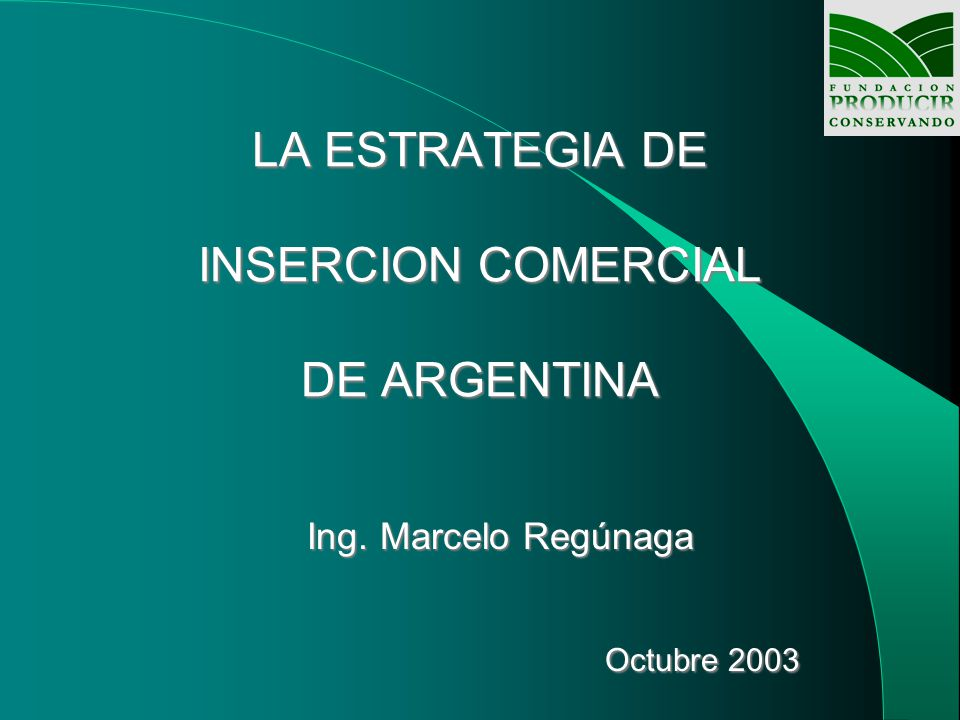 LA ESTRATEGIA DE INSERCION COMERCIAL DE ARGENTINA Ing. Marcelo Regúnaga Octubre 2003 Octubre 2003