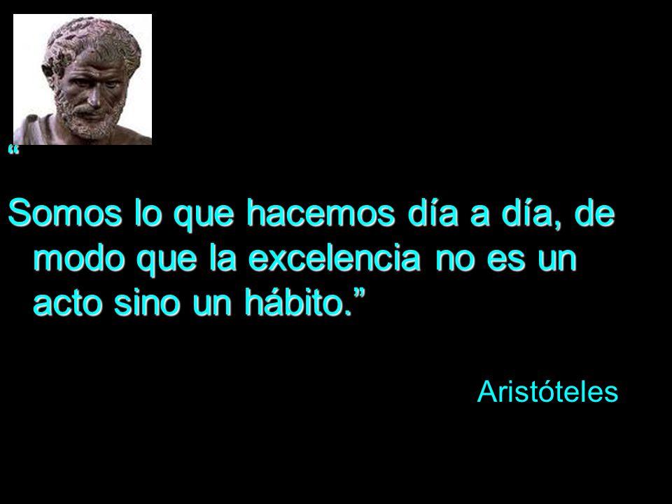Somos lo que hacemos día a día, de modo que la excelencia no es un acto sino un hábito. Aristóteles