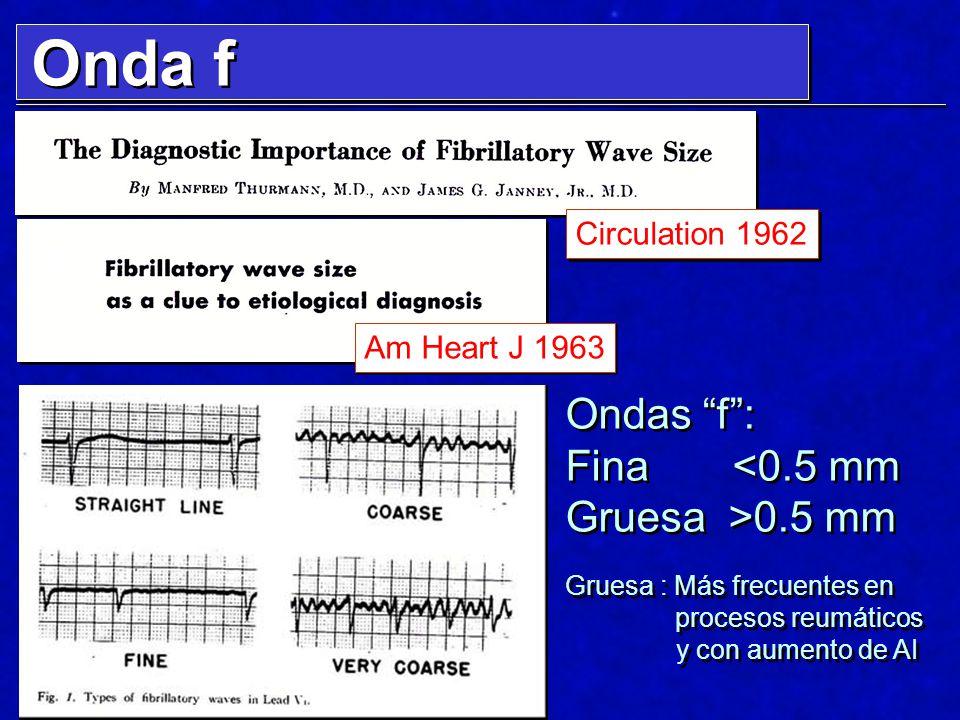 Am Heart J 1963 Circulation 1962 Ondas f: Fina <0.5 mm Gruesa >0.5 mm Gruesa : Más frecuentes en procesos reumáticos y con aumento de AI Ondas f: Fina