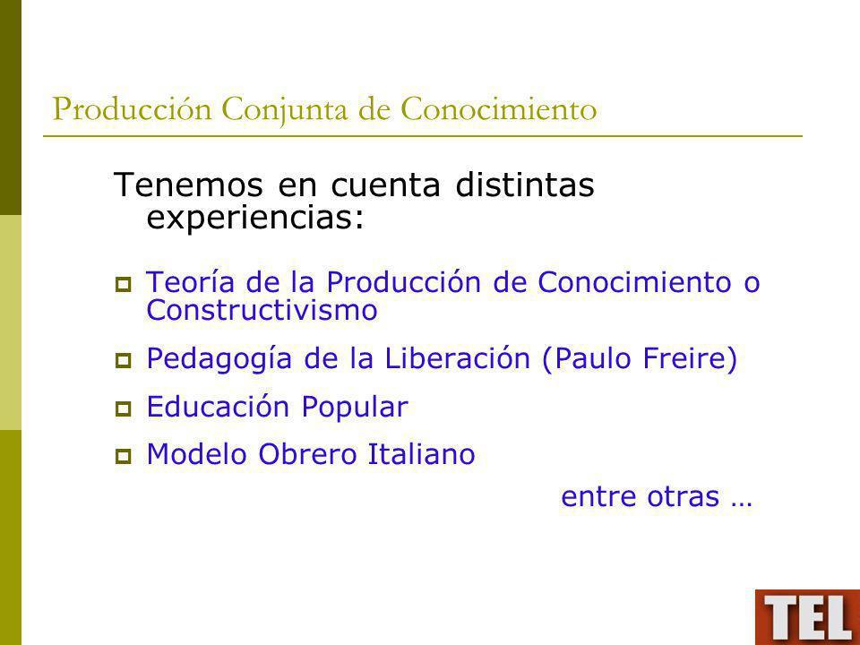 Producción Conjunta de Conocimiento Tenemos en cuenta distintas experiencias: Teoría de la Producción de Conocimiento o Constructivismo Pedagogía de l