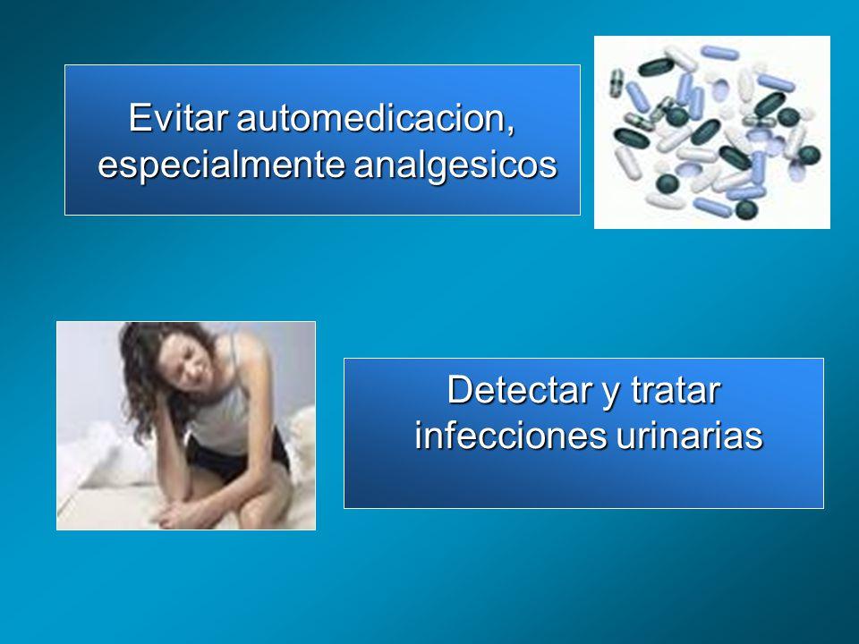 Evitar automedicacion, especialmente analgesicos especialmente analgesicos Detectar y tratar infecciones urinarias infecciones urinarias
