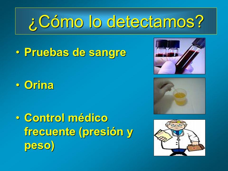 Pruebas de sangrePruebas de sangre OrinaOrina Control médico frecuente (presión y peso)Control médico frecuente (presión y peso) ¿Cómo lo detectamos?