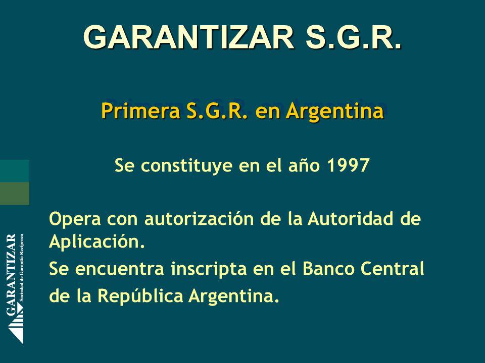GARANTIZAR S.G.R. Primera S.G.R. en Argentina Se constituye en el año 1997 Opera con autorización de la Autoridad de Aplicación. Se encuentra inscript