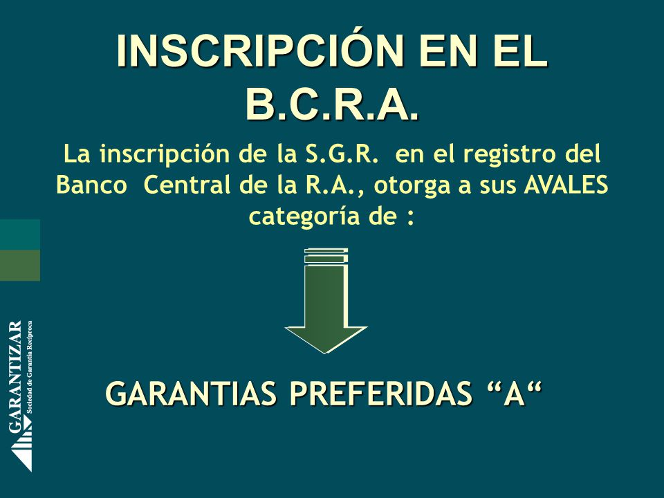 INSCRIPCIÓN EN EL B.C.R.A. La inscripción de la S.G.R. en el registro del Banco Central de la R.A., otorga a sus AVALES categoría de : GARANTIAS PREFE