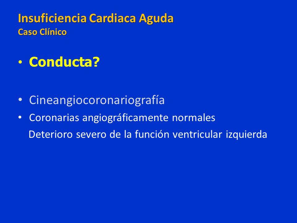 Conducta? Cineangiocoronariografía Coronarias angiográficamente normales Deterioro severo de la función ventricular izquierda Insuficiencia Cardiaca A