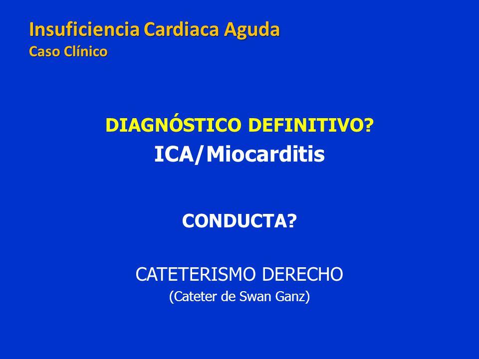 DIAGNÓSTICO DEFINITIVO? ICA/Miocarditis CONDUCTA? CATETERISMO DERECHO (Cateter de Swan Ganz) Insuficiencia Cardiaca Aguda Caso Clínico Insuficiencia C
