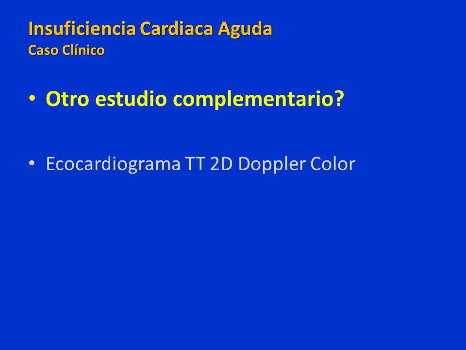 Otro estudio complementario? Ecocardiograma TT 2D Doppler Color Insuficiencia Cardiaca Aguda Caso Clínico Insuficiencia Cardiaca Aguda Caso Clínico