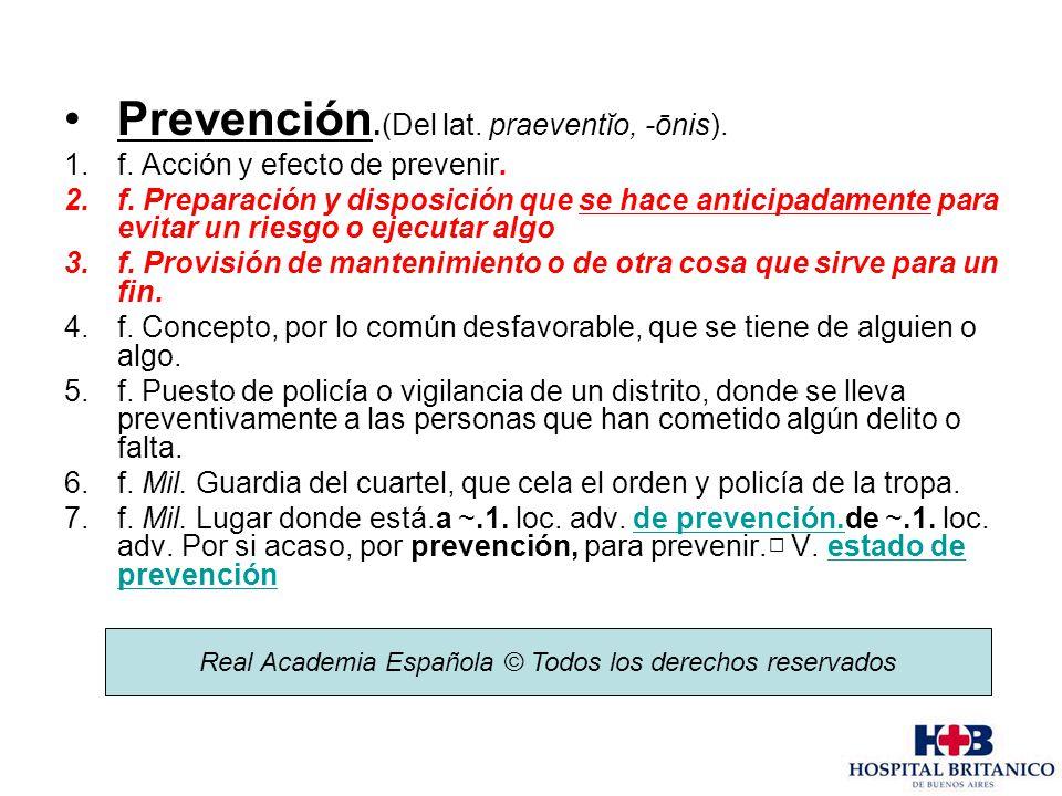 Prevención.(Del lat. praeventĭo, -ōnis). 1.f. Acción y efecto de prevenir. 2.f. Preparación y disposición que se hace anticipadamente para evitar un r