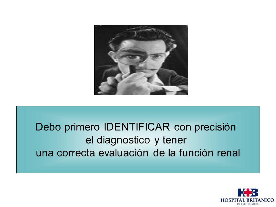 Debo primero IDENTIFICAR con precisión el diagnostico y tener una correcta evaluación de la función renal