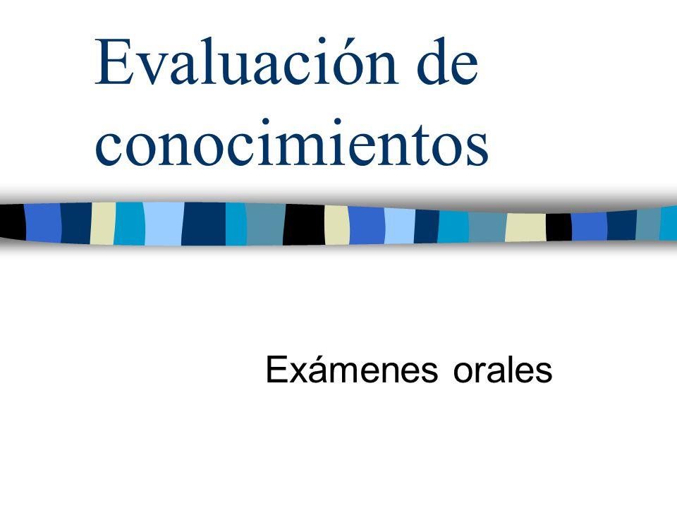 Exámenes Orales Posibilidades Apreciar habilidades para la comunicación oral, la organización del discurso Valorar la calidad de ciertos aprendizajes académicos: proceso de pensamiento seguido en la solución de problemas, uso de terminología específica