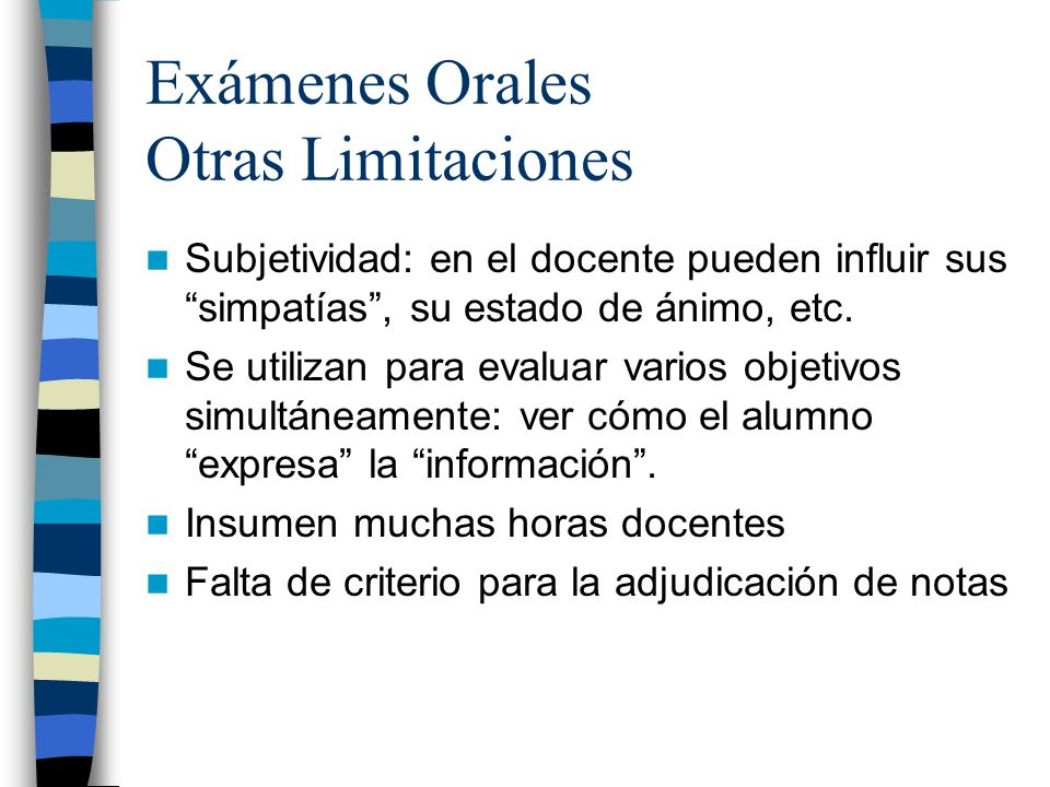 Exámenes Orales Otras Limitaciones Subjetividad: en el docente pueden influir sus simpatías, su estado de ánimo, etc. Se utilizan para evaluar varios