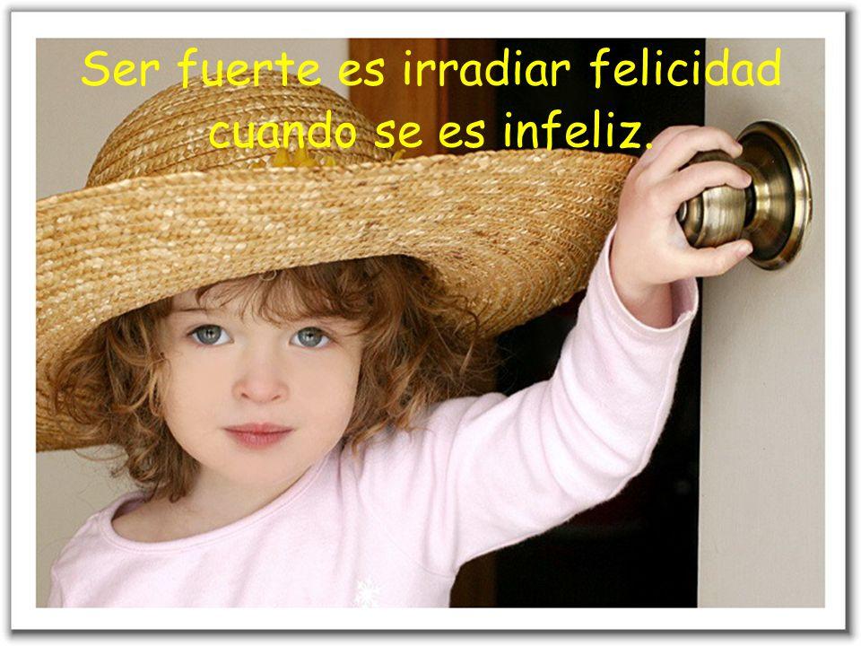 Ser fuerte es irradiar felicidad cuando se es infeliz.