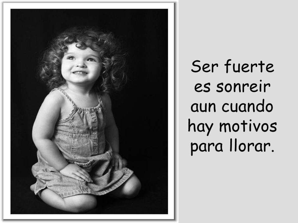 Ser fuerte es sonreir aun cuando hay motivos para llorar.