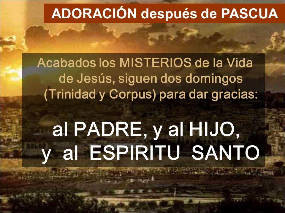 Acabados los MISTERIOS de la Vida de Jesús, siguen dos domingos (Trinidad y Corpus) para dar gracias: al PADRE, y al HIJO, y al ESPIRITU SANTO ADORACIÓN después de PASCUA