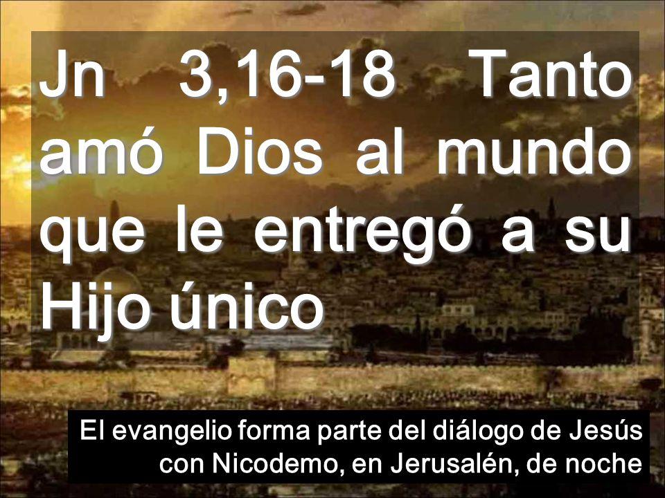 Jn 3,16-18 Tanto amó Dios al mundo que le entregó a su Hijo único El evangelio forma parte del diálogo de Jesús con Nicodemo, en Jerusalén, de noche
