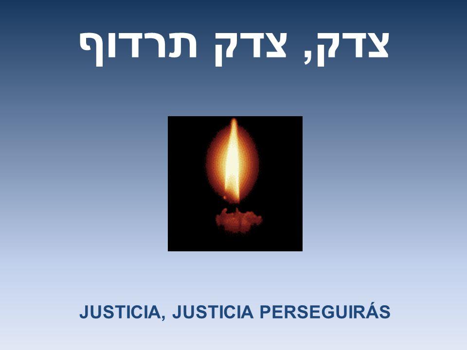 צדק, צדק תרדוף JUSTICIA, JUSTICIA PERSEGUIRÁS