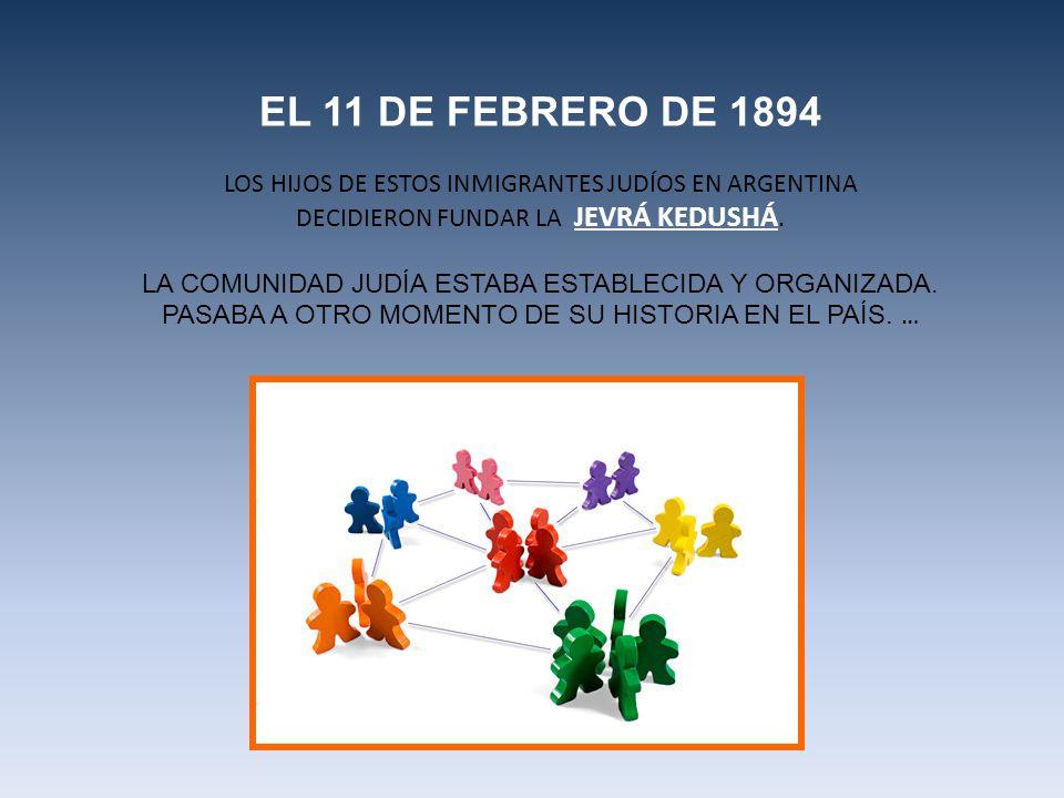 EL 11 DE FEBRERO DE 1894 LOS HIJOS DE ESTOS INMIGRANTES JUDÍOS EN ARGENTINA DECIDIERON FUNDAR LA JEVRÁ KEDUSHÁ. LA COMUNIDAD JUDÍA ESTABA ESTABLECIDA