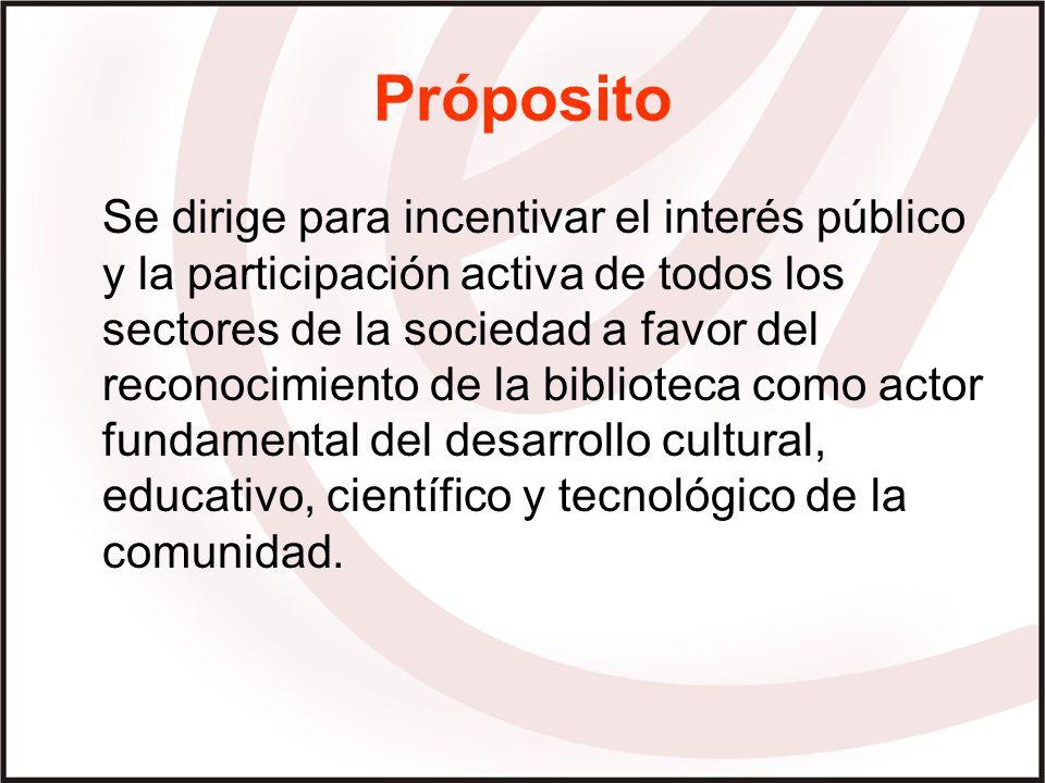 Próposito Se dirige para incentivar el interés público y la participación activa de todos los sectores de la sociedad a favor del reconocimiento de la biblioteca como actor fundamental del desarrollo cultural, educativo, científico y tecnológico de la comunidad.
