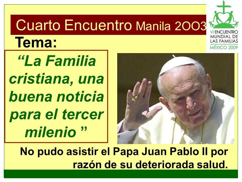 Cuarto Encuentro Manila 2OO3 La Familia cristiana, una buena noticia para el tercer milenio Tema: No pudo asistir el Papa Juan Pablo II por razón de s