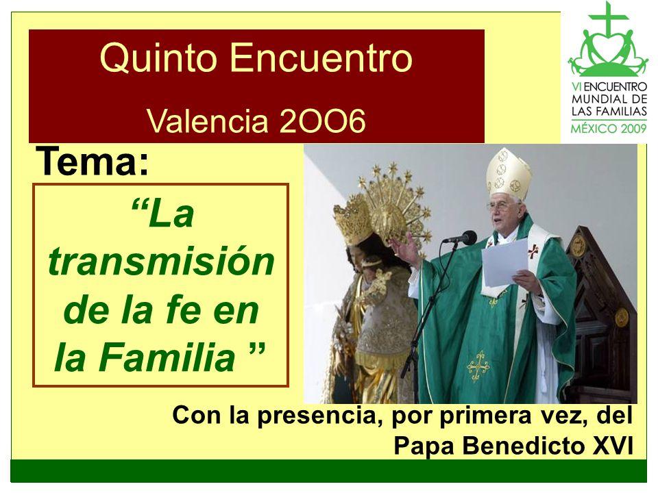 Quinto Encuentro Valencia 2OO6 La transmisión de la fe en la Familia Tema: Con la presencia, por primera vez, del Papa Benedicto XVI Valencia, 2006