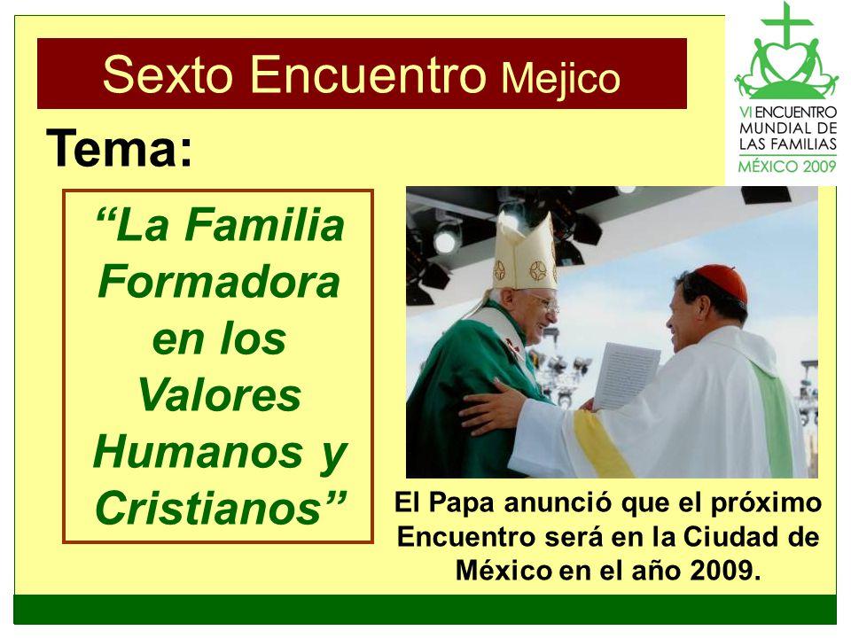Sexto Encuentro Mejico La Familia Formadora en los Valores Humanos y Cristianos Tema: El Papa anunció que el próximo Encuentro será en la Ciudad de Mé