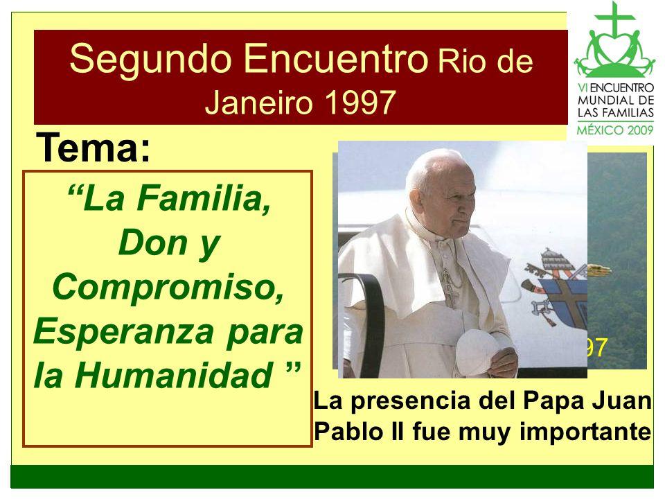 Segundo Encuentro Rio de Janeiro 1997 La Familia, Don y Compromiso, Esperanza para la Humanidad Tema: La presencia del Papa Juan Pablo II fue muy impo