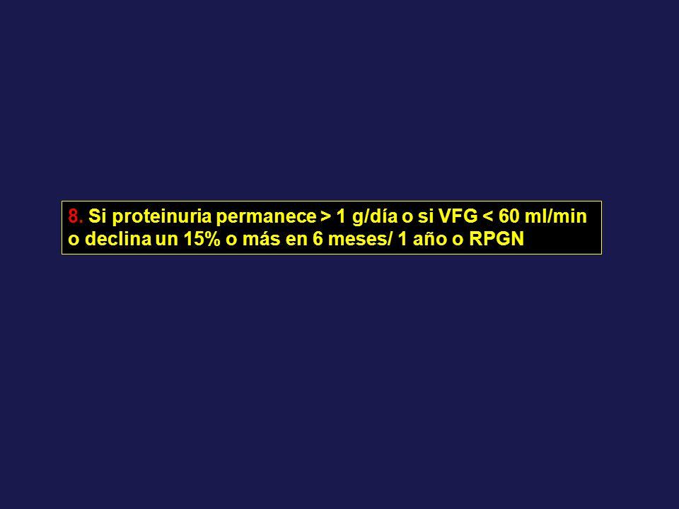 8. Si proteinuria permanece > 1 g/día o si VFG < 60 ml/min o declina un 15% o más en 6 meses/ 1 año o RPGN