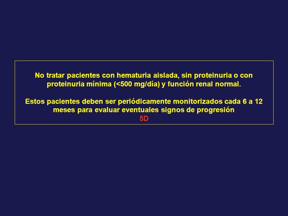 No tratar pacientes con hematuria aislada, sin proteinuria o con proteinuria mínima (<500 mg/día) y función renal normal. Estos pacientes deben ser pe