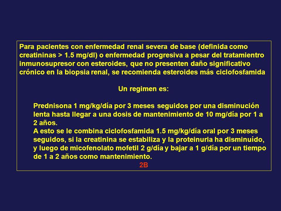 Para pacientes con enfermedad renal severa de base (definida como creatininas > 1.5 mg/dl) o enfermedad progresiva a pesar del tratamientro inmunosupr