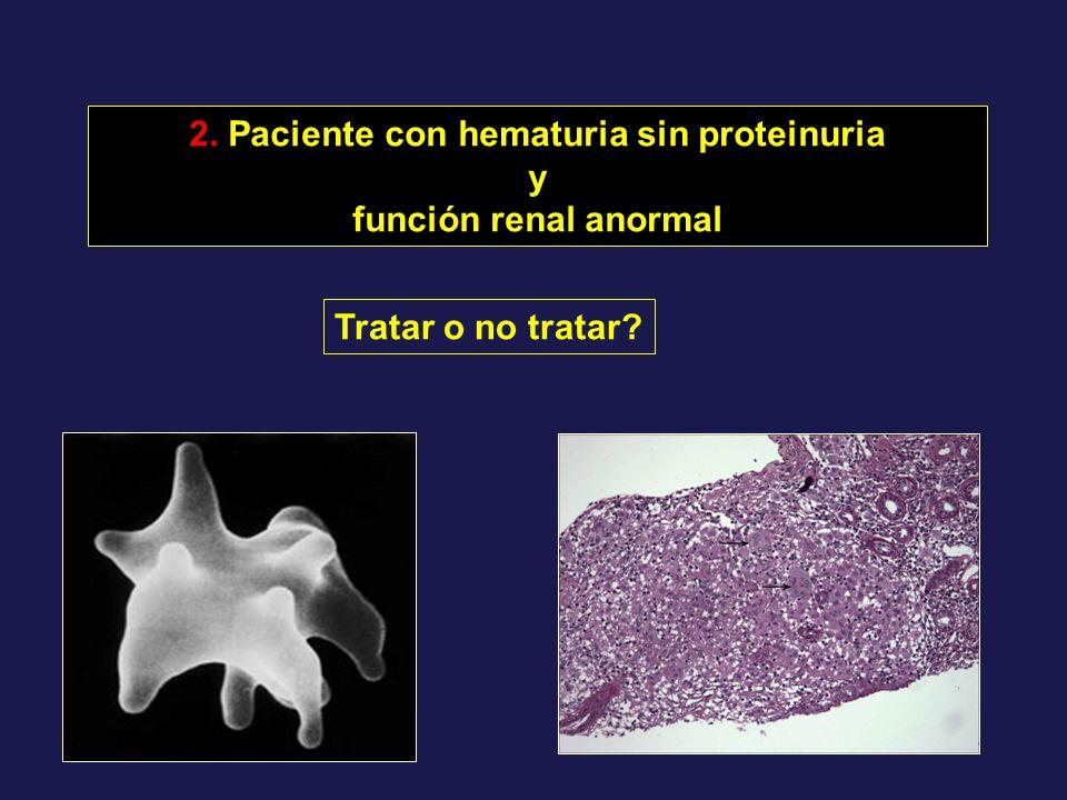 2. Paciente con hematuria sin proteinuria y función renal anormal Tratar o no tratar?