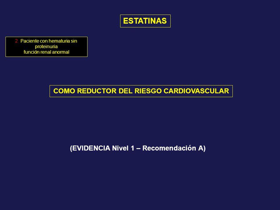 ESTATINAS COMO REDUCTOR DEL RIESGO CARDIOVASCULAR (EVIDENCIA Nivel 1 – Recomendación A) 2. Paciente con hematuria sin proteinuria función renal anorma