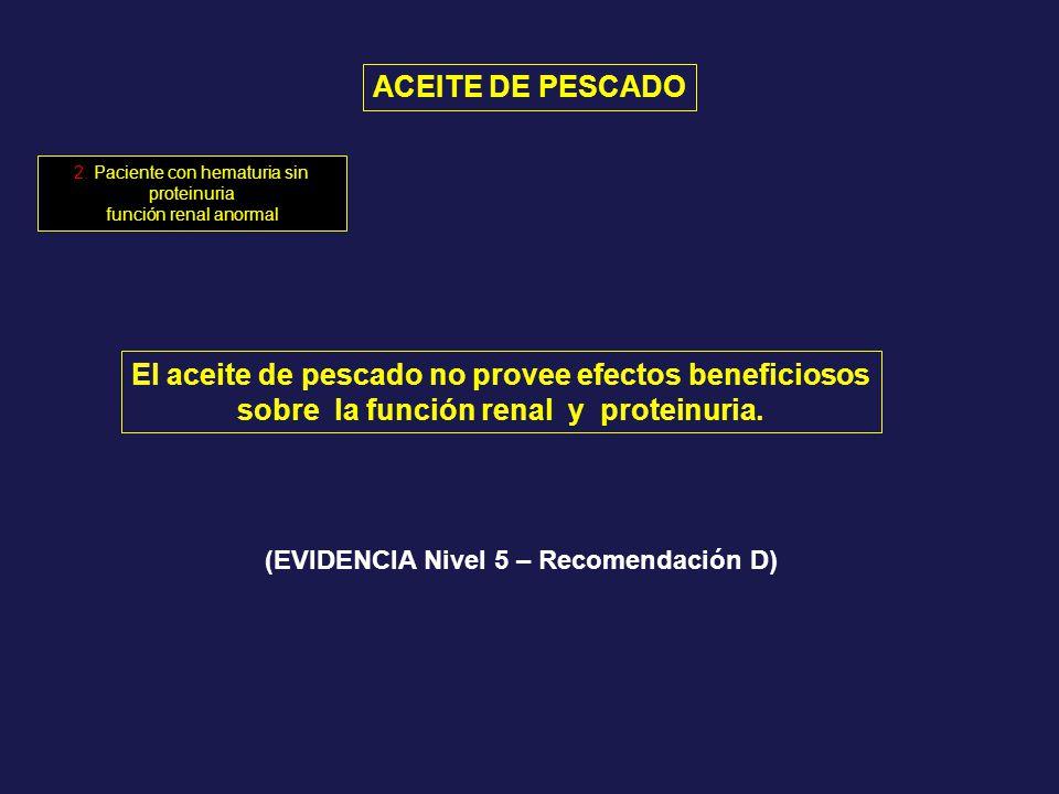 ACEITE DE PESCADO El aceite de pescado no provee efectos beneficiosos sobre la función renal y proteinuria. (EVIDENCIA Nivel 5 – Recomendación D) 2. P