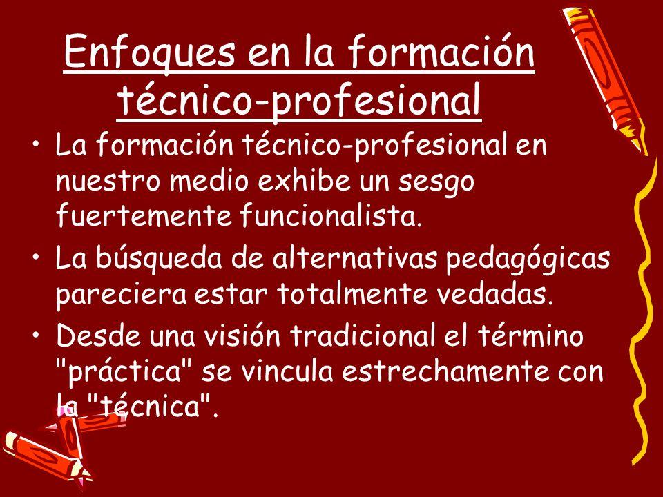 Enfoques en la formación técnico-profesional La formación técnico-profesional en nuestro medio exhibe un sesgo fuertemente funcionalista.