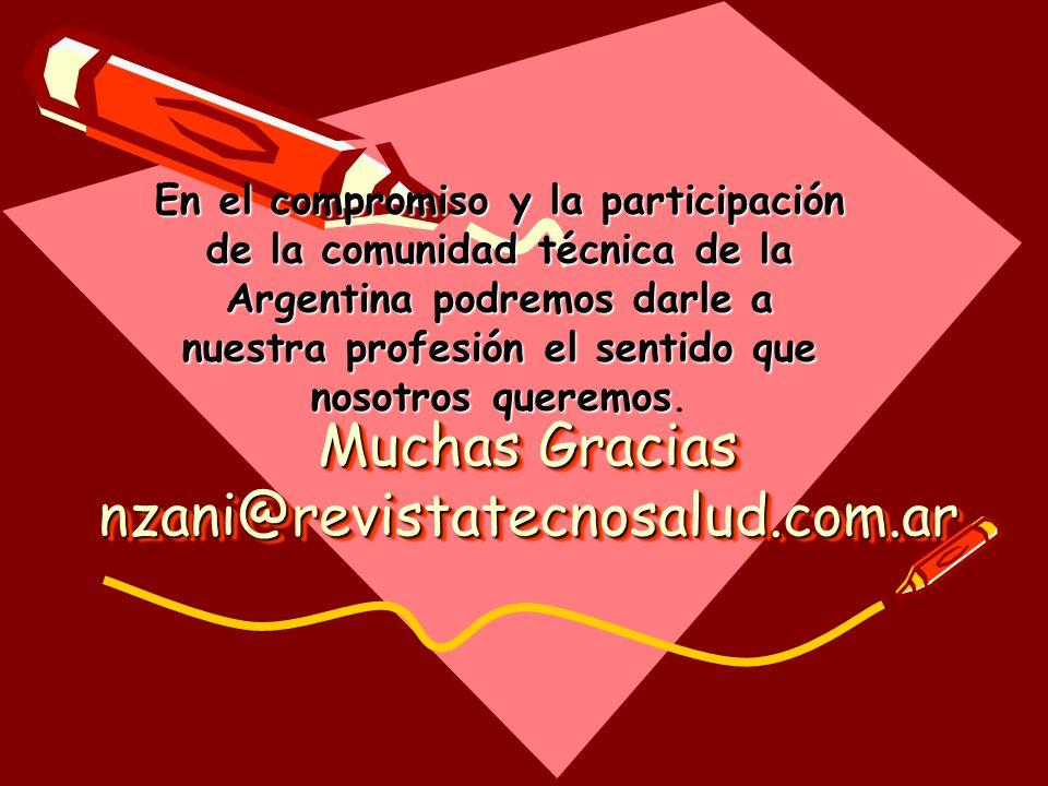Muchas Gracias nzani@revistatecnosalud.com.ar Muchas Gracias nzani@revistatecnosalud.com.ar En el compromiso y la participación de la comunidad técnica de la Argentina podremos darle a nuestra profesión el sentido que nosotros queremos En el compromiso y la participación de la comunidad técnica de la Argentina podremos darle a nuestra profesión el sentido que nosotros queremos.