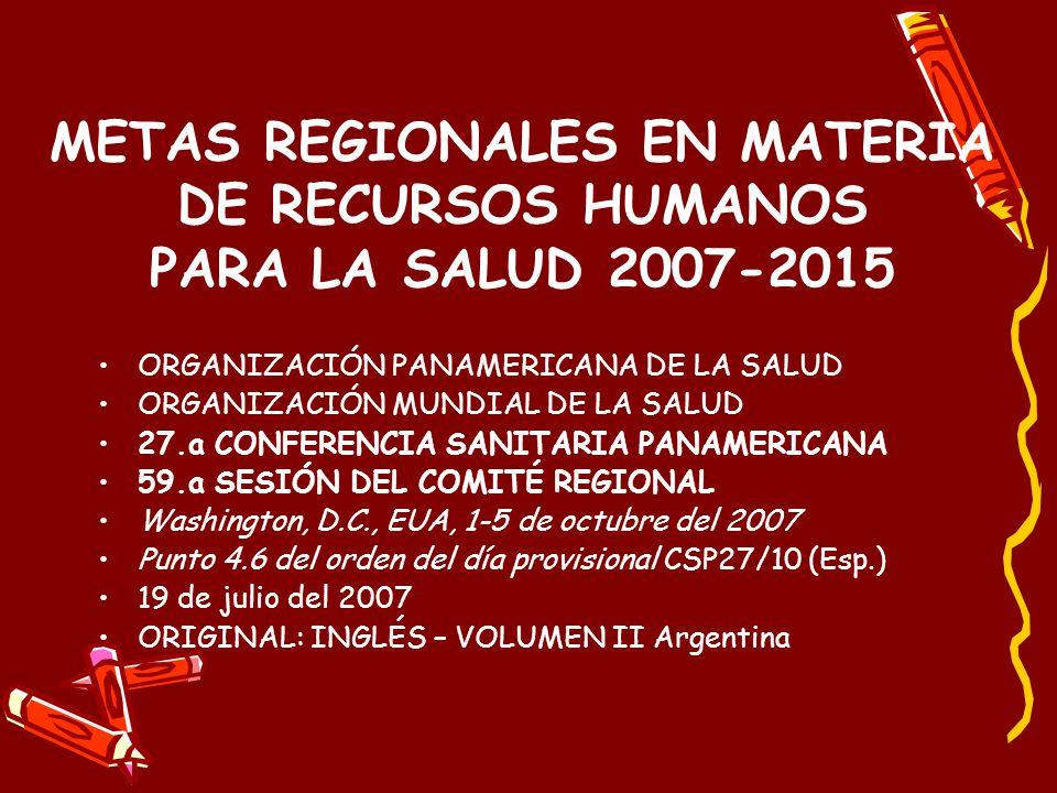 METAS REGIONALES EN MATERIA DE RECURSOS HUMANOS PARA LA SALUD 2007-2015 ORGANIZACIÓN PANAMERICANA DE LA SALUD ORGANIZACIÓN MUNDIAL DE LA SALUD 27.a CONFERENCIA SANITARIA PANAMERICANA 59.a SESIÓN DEL COMITÉ REGIONAL Washington, D.C., EUA, 1-5 de octubre del 2007 Punto 4.6 del orden del día provisional CSP27/10 (Esp.) 19 de julio del 2007 ORIGINAL: INGLÉS – VOLUMEN II Argentina