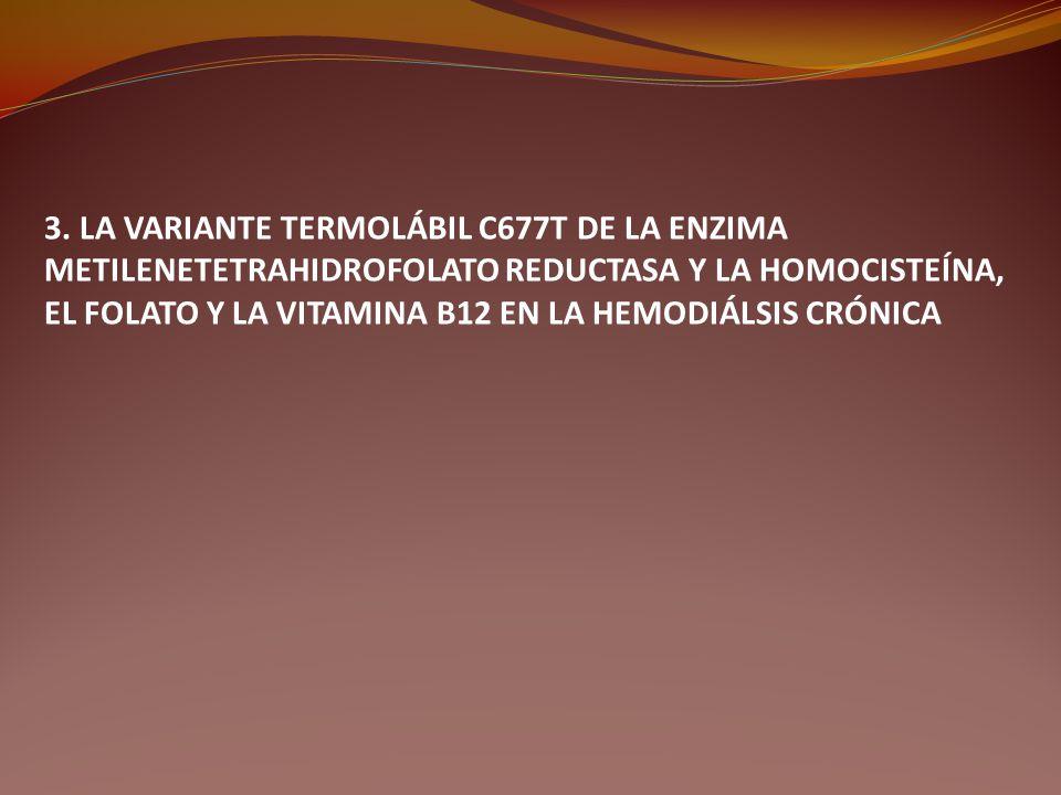 3. LA VARIANTE TERMOLÁBIL C677T DE LA ENZIMA METILENETETRAHIDROFOLATO REDUCTASA Y LA HOMOCISTEÍNA, EL FOLATO Y LA VITAMINA B12 EN LA HEMODIÁLSIS CRÓNI